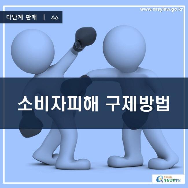 다단계 판매 | 06 소비자피해 구제방법 www.easylaw.go.kr 찾기 쉬운 생활법령정보 로고